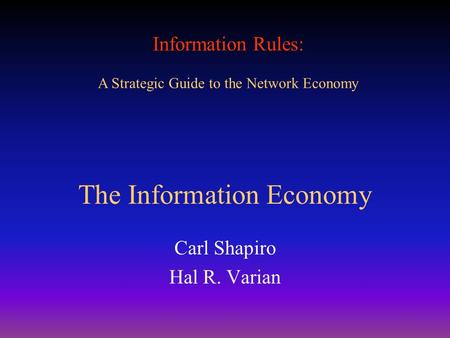 Information Rules: A Strategic Guide to the Network Economy The Information Economy Carl Shapiro Hal R. Varian.