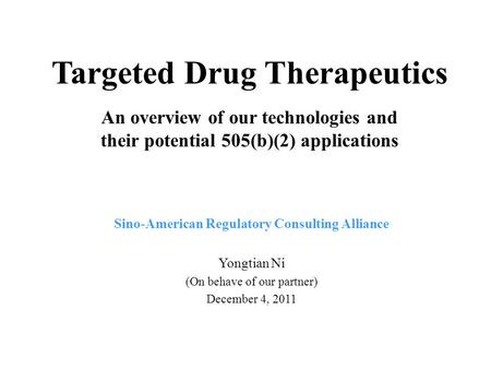 Targeted Drug Therapeutics An overview of our technologies and their potential 505(b)(2) applications Sino-American Regulatory Consulting Alliance Yongtian.
