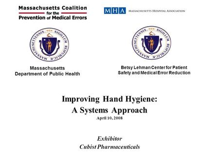 Improving Hand Hygiene: A Systems Approach April 10, 2008 Exhibitor Cubist Pharmaceuticals Massachusetts Department of Public Health Betsy Lehman Center.
