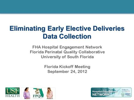 Eliminating Early Elective Deliveries Data Collection FHA Hospital Engagement Network Florida Perinatal Quality Collaborative University of South Florida.