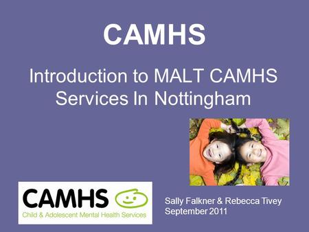 CAMHS Introduction to MALT CAMHS Services In Nottingham Sally Falkner & Rebecca Tivey September 2011.