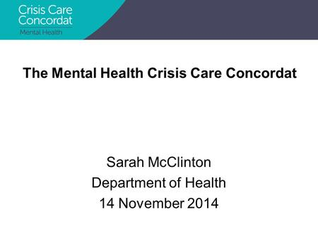 Sarah McClinton Department of Health 14 November 2014 The Mental Health Crisis Care Concordat.