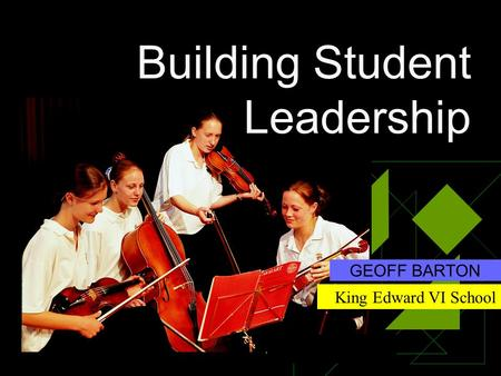 Building Student Leadership GEOFF BARTON King Edward VI School.