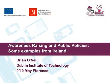 Protecting Children from Bullying and Cyberbullying: Awareness Raising and Public Policies: Some examples from Ireland Brian O'Neill Dublin Institute of.