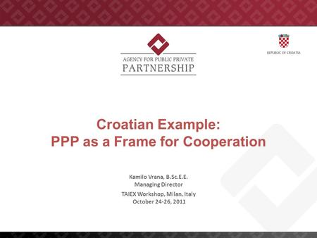 Croatian Example: PPP as a Frame for Cooperation TAIEX Workshop, Milan, Italy October 24-26, 2011 Kamilo Vrana, B.Sc.E.E. Managing Director.