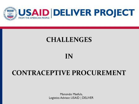 CHALLENGES IN CONTRACEPTIVE PROCUREMENT Manondo Msefula, Logistics Advisor, USAID | DELIVER.