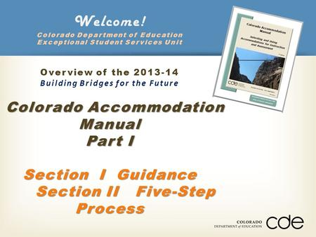 Colorado Accommodation Manual Part I Section I Guidance Section II Five-Step Process Welcome! Colorado Department of Education Exceptional Student Services.