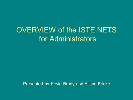 OVERVIEW of the ISTE NETS for Administrators Presented by Kevin Brady and Alison Fricke.