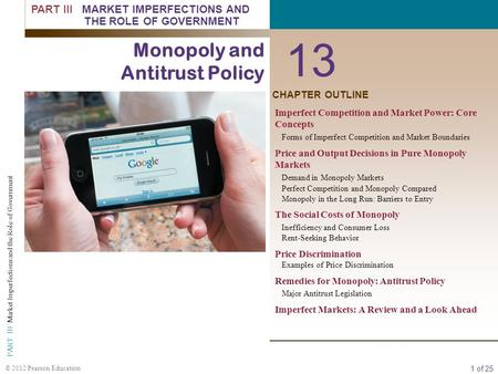 1 of 25 PART III Market Imperfections and the Role of Government © 2012 Pearson Education CHAPTER OUTLINE 13 Monopoly and Antitrust Policy Imperfect Competition.