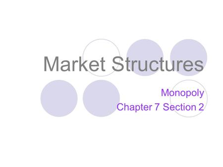 <strong>Market</strong> <strong>Structures</strong> <strong>Monopoly</strong> Chapter 7 Section 2. <strong>Market</strong> <strong>Structures</strong> Objectives: Describe characteristics and give examples of <strong>monopolies</strong>. Describe how <strong>monopolies</strong>.