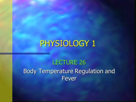 PHYSIOLOGY 1 LECTURE 26 Body Temperature Regulation and Fever.