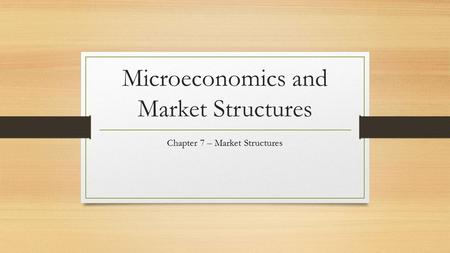 Microeconomics and Market Structures Chapter 7 – Market Structures.