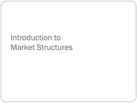 Introduction to Market Structures. Markets and Market Structures What is a market? An arrangement where buyers and sellers of a particular good, service,