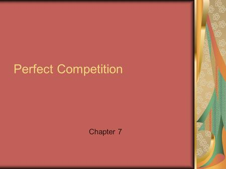 Perfect Competition Chapter 7. Competition How do you face it in your lives? How does it affect the economy? In Boxing, what would make competition perfect?