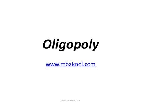 "Oligopoly www.mbaknol.com www.mbaknol.com. Introduction Derived from Greek word: ""oligo"" (few) ""polo"" (to sell) A few dominant sellers sell differentiated."