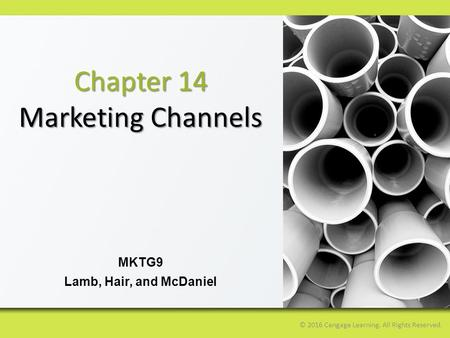 © 2016 Cengage Learning. All Rights Reserved. MKTG9 Lamb, Hair, and McDaniel Chapter 14 Marketing Channels.
