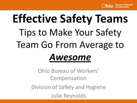 Effective Safety Teams Tips to Make Your Safety Team Go From Average to Awesome Ohio Bureau of Workers' Compensation Division of Safety and Hygiene Julie.