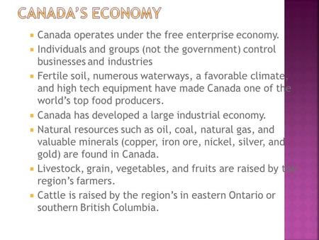  Canada operates under the free enterprise economy.  Individuals and groups (not the government) control businesses and industries  Fertile soil, numerous.