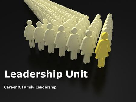 Leadership Unit Career & Family Leadership. Leadership = Relationships Past= leadership revolved around 1 person and their actions. Today= leadership.