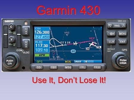 Garmin 430 Use It, Don't Lose It!. I wonder who that could be? Do you want to get the sextant out and fix our position? Could try this new fangled GPO.
