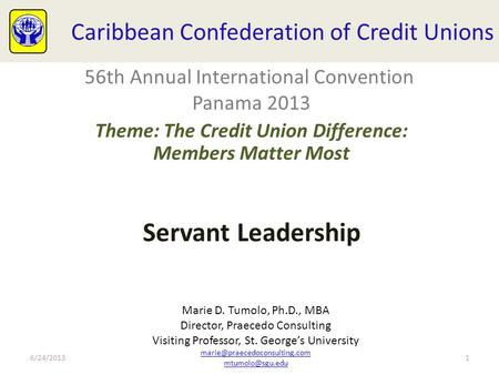 Caribbean Confederation of Credit Unions Servant Leadership 6/24/20131 56th Annual International Convention Panama 2013 Theme: The Credit Union Difference: