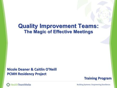 Quality Improvement Teams: The Magic of Effective Meetings Quality Improvement Teams: The Magic of Effective Meetings Nicole Deaner & Caitlin O'Neill PCMH.
