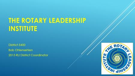 THE ROTARY LEADERSHIP INSTITUTE District 5400 Bob Ohlensehlen 2015 RLI District Coordinator.