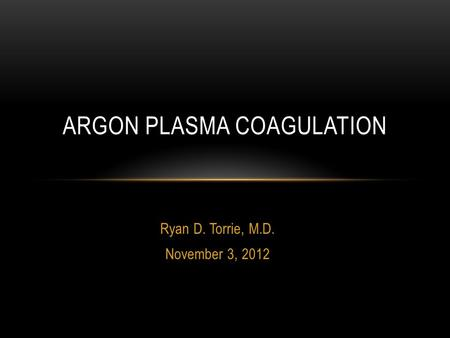 Ryan D. Torrie, M.D. November 3, 2012 ARGON PLASMA COAGULATION.