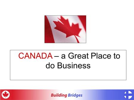 CANADA – a Great Place to do Business. CANADA – more than.