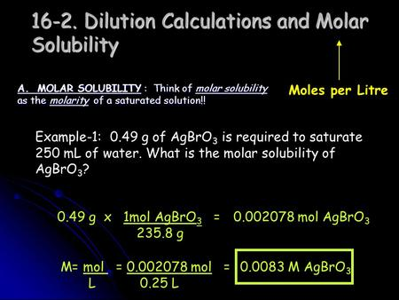 16-2. Dilution Calculations and Molar Solubility A. MOLAR SOLUBILITY : Think of molar solubility as the molarity of a saturated solution!! Moles per Litre.