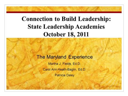 Connection to Build Leadership: State Leadership Academies October 18, 2011 The Maryland Experience Martha J. Fields, Ed.D. Carol Ann Heath-Baglin, Ed.D.