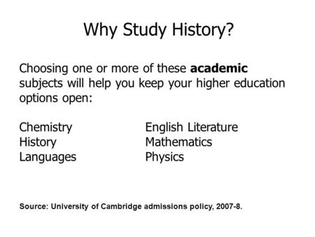 Why Study History? Choosing one or more of these academic subjects will help you keep your higher education options open: Chemistry English Literature.