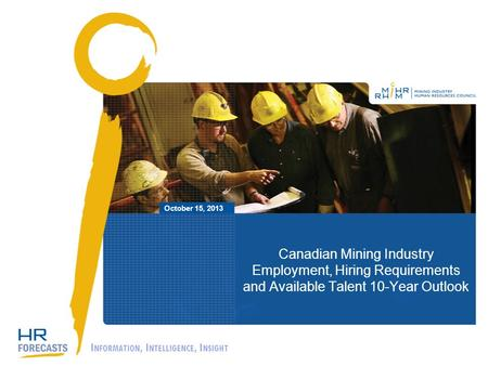 Canadian Mining Industry Employment, Hiring Requirements and Available Talent 10-Year Outlook October 15, 2013 I NFORMATION, I NTELLIGENCE, I NSIGHT.