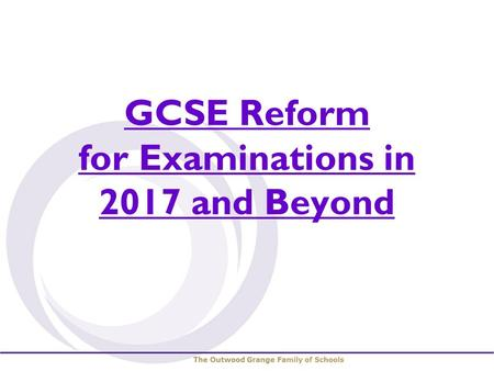 GCSE Reform for Examinations in 2017 and Beyond. GCSE Reform Reformed GCSEs will be introduced gradually over the next three years. more demanding controlled.
