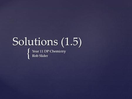 { Solutions (1.5) Year 11 DP Chemistry Rob Slider.