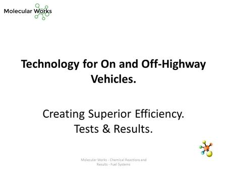 Technology for On and Off-Highway Vehicles. Creating Superior Efficiency. Tests & Results. Molecular Works - Chemical Reactions and Results - Fuel Systems.
