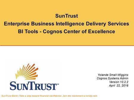 SunTrust Enterprise Business Intelligence Delivery Services BI Tools - Cognos Center of Excellence Yolande Small-Wiggins Cognos Systems Admin Version 10.2.2.