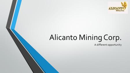 Alicanto Mining Corp. A different opportunity. OPPORTUNITY.