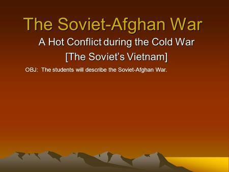 The Soviet-Afghan War A Hot Conflict during the Cold War [The Soviet's Vietnam] OBJ: The students will describe the Soviet-Afghan War.