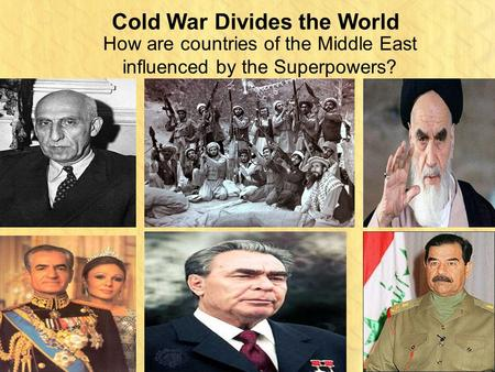 Cold War Divides the World How are countries of the Middle East influenced by the Superpowers?