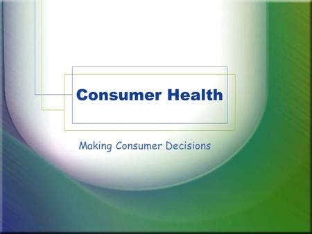 Consumer Health Making Consumer Decisions. What is a Consumer? Consumer –Someone who uses goods or services Goods –Things that are made for consumers.