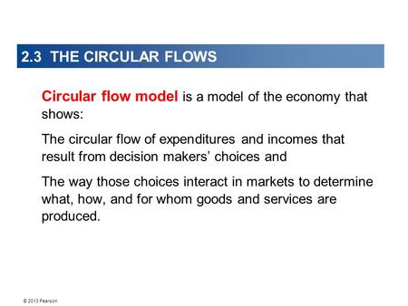 © 2013 Pearson 2.3 THE CIRCULAR FLOWS Circular flow model is a model of the economy that shows: The circular flow of expenditures and incomes that result.