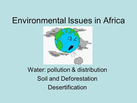 Environmental Issues in Africa Water: pollution & distribution Soil and Deforestation Desertification.