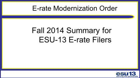 E-rate Modernization Order Fall 2014 Summary for ESU-13 E-rate Filers.