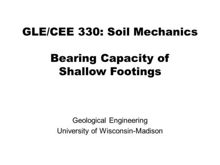GLE/CEE 330: Soil Mechanics Bearing Capacity of Shallow Footings Geological Engineering University of Wisconsin-Madison.