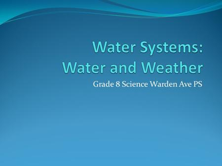 Grade 8 Science Warden Ave PS. Learning Goals By the end of this presentation we will be able to: Describe various effects water has on weather patterns.