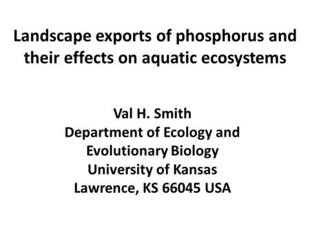 Landscape exports of phosphorus and their effects on aquatic ecosystems Val H. Smith Department of Ecology and Evolutionary Biology University of Kansas.