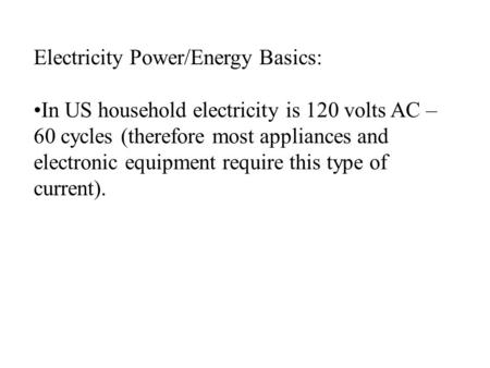 Electricity Power/Energy Basics: In US household electricity is 120 volts AC – 60 cycles (therefore most appliances and electronic equipment require this.