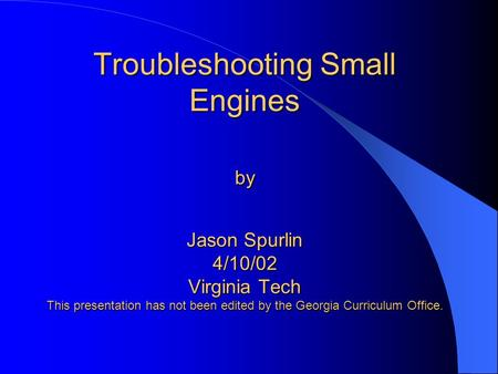 Troubleshooting Small Engines by Jason Spurlin 4/10/02 Virginia Tech This presentation has not been edited by the Georgia Curriculum Office.