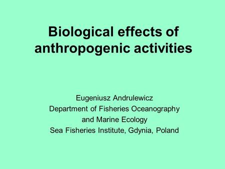 Biological effects of anthropogenic activities Eugeniusz Andrulewicz Department of Fisheries Oceanography and Marine Ecology Sea Fisheries Institute, Gdynia,